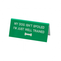 Say What? Desk Sign Small - My Dog Isn't Spoiled…