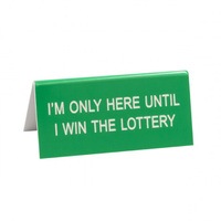 Say What? Desk Sign Small - I'm Only Here Until I Win The Lottery