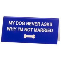 Say What? Desk Sign Small - My Dog Never Asks Me Why…