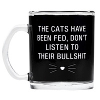 Say What? Glass Mug - The Cats Have Been Fed…