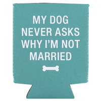 Say What? Stubby Holder - My Dog Never Asks Why Im Not Married