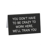 Say What? Desk Sign Large - You Don't Have To Be Crazy…